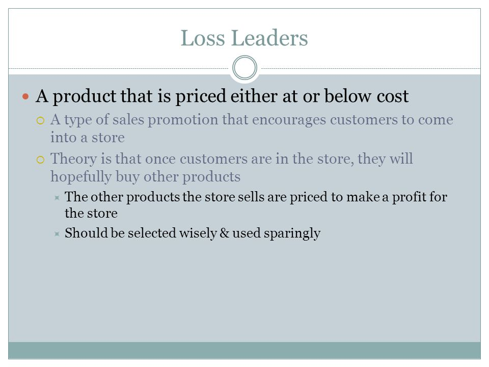 Loss Leaders A product that is priced either at or below cost