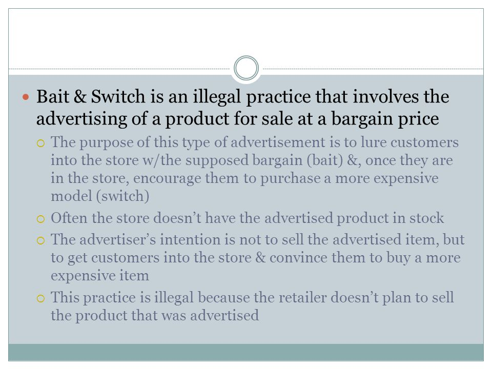 Bait & Switch is an illegal practice that involves the advertising of a product for sale at a bargain price