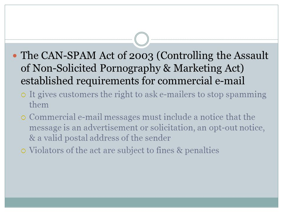 The CAN-SPAM Act of 2003 (Controlling the Assault of Non-Solicited Pornography & Marketing Act) established requirements for commercial e-mail