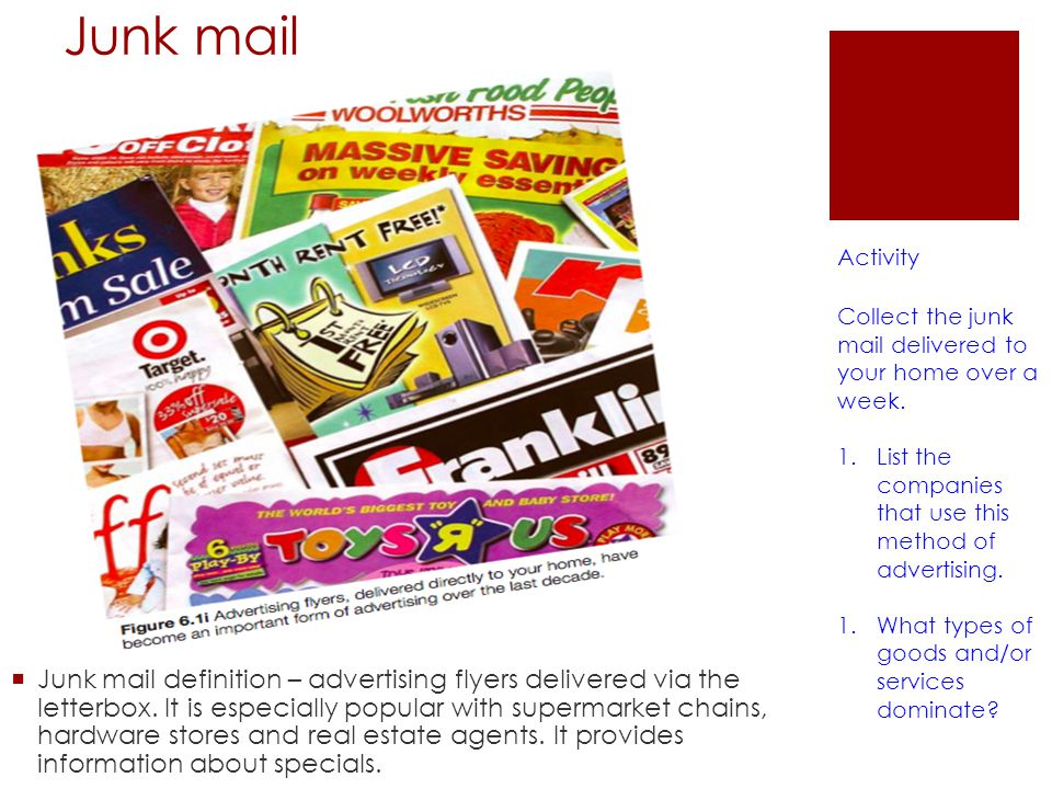 Junk mail Activity. Collect the junk mail delivered to your home over a week. List the companies that use this method of advertising.