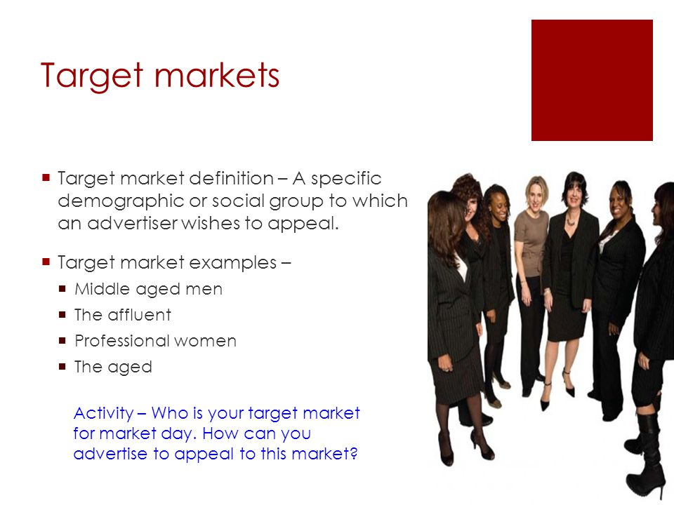 Target markets Target market definition – A specific demographic or social group to which an advertiser wishes to appeal.