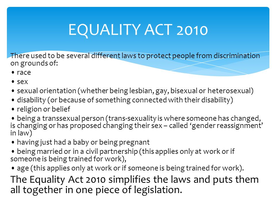EQUALITY ACT 2010 There used to be several different laws to protect people from discrimination on grounds of: