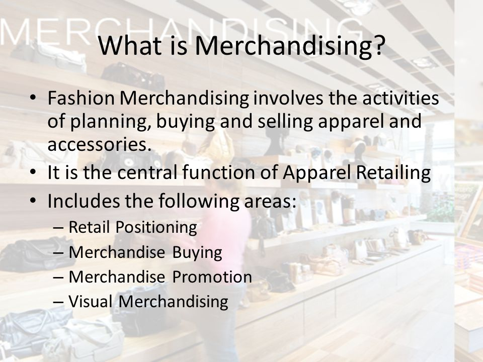 What is Merchandising Fashion Merchandising involves the activities of planning, buying and selling apparel and accessories.