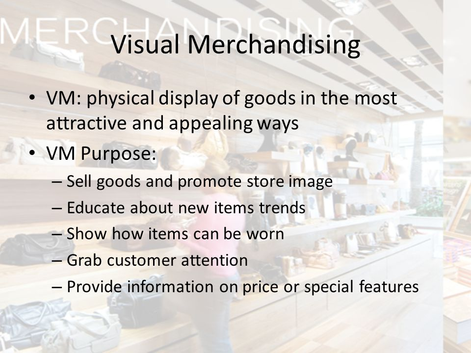 Visual Merchandising VM: physical display of goods in the most attractive and appealing ways. VM Purpose: