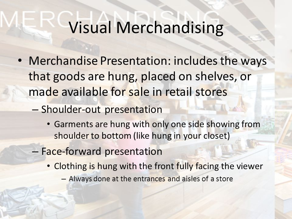 Visual Merchandising Merchandise Presentation: includes the ways that goods are hung, placed on shelves, or made available for sale in retail stores.