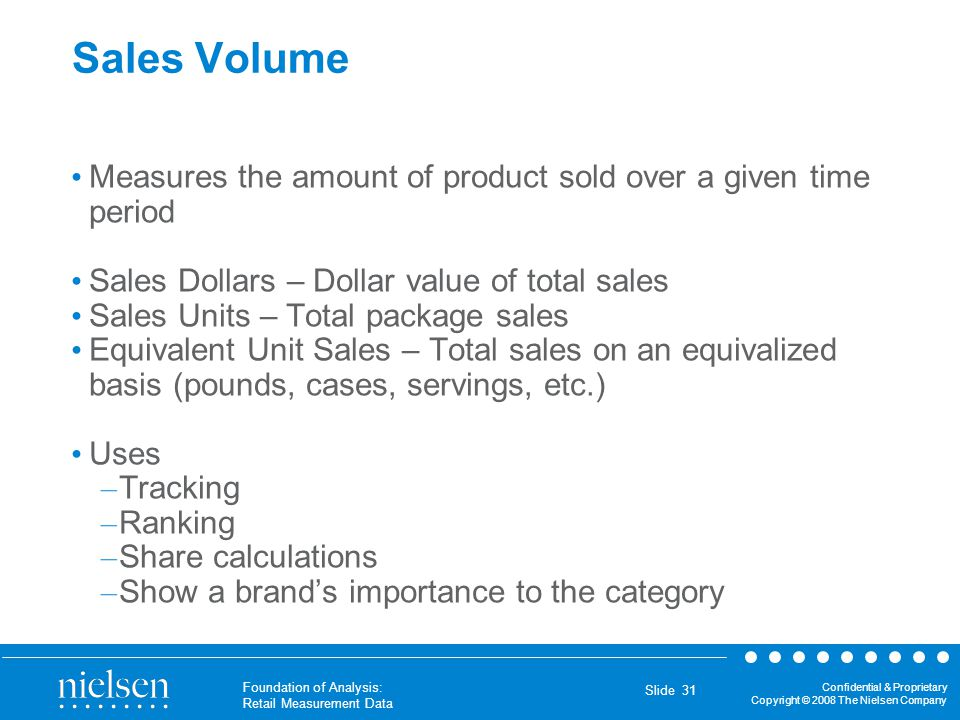 Sales Volume Measures the amount of product sold over a given time period. Sales Dollars – Dollar value of total sales.