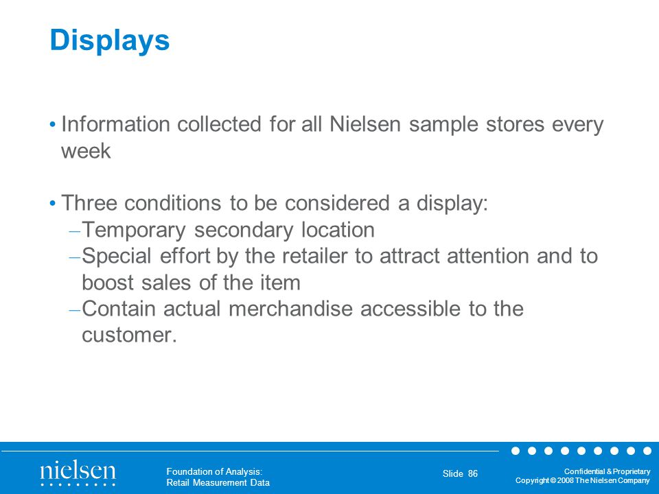 Displays Information collected for all Nielsen sample stores every week. Three conditions to be considered a display: