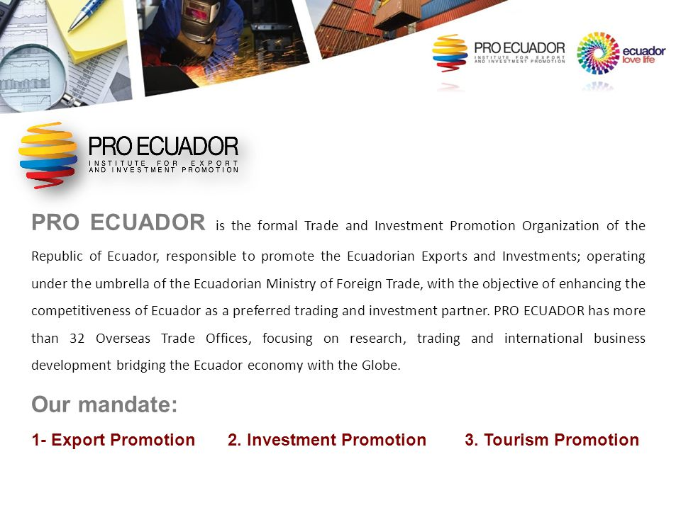 PRO ECUADOR is the formal Trade and Investment Promotion Organization of the Republic of Ecuador, responsible to promote the Ecuadorian Exports and Investments; operating under the umbrella of the Ecuadorian Ministry of Foreign Trade, with the objective of enhancing the competitiveness of Ecuador as a preferred trading and investment partner. PRO ECUADOR has more than 32 Overseas Trade Offices, focusing on research, trading and international business development bridging the Ecuador economy with the Globe.