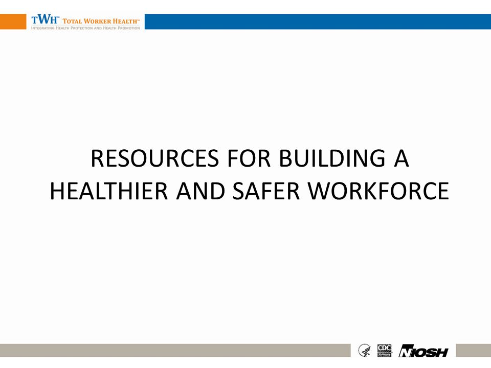 RESOURCES FOR BUILDING A HEALTHIER AND SAFER WORKFORCE