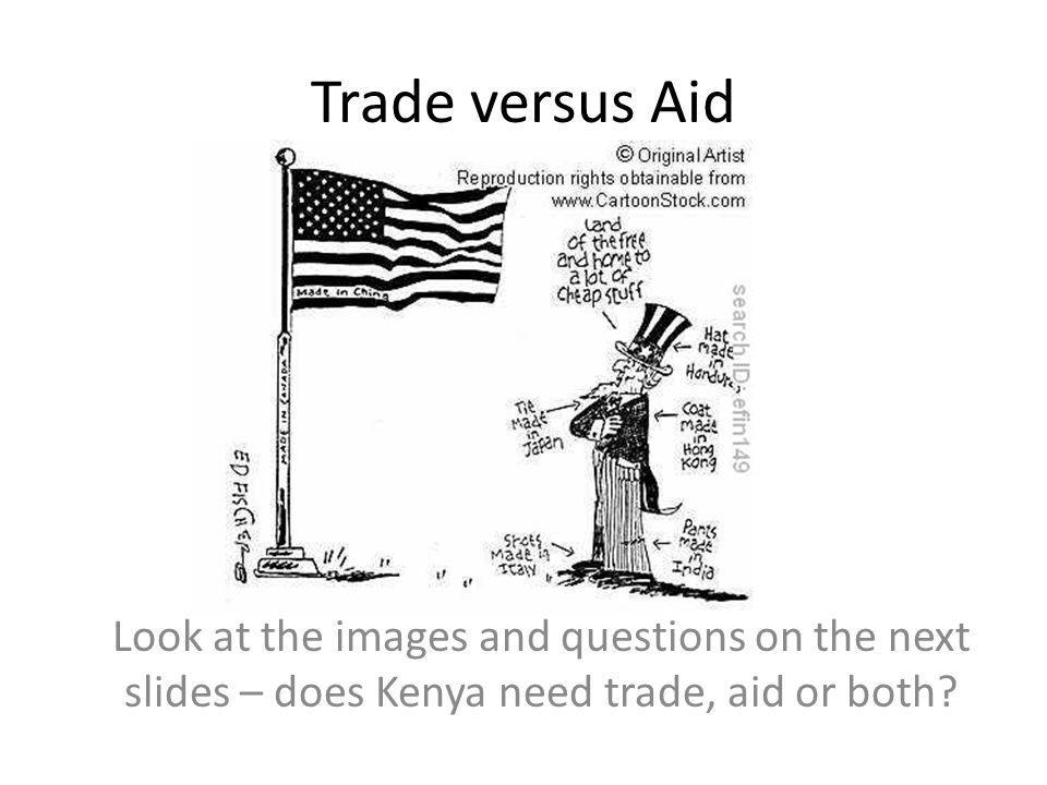 Trade versus Aid Look at the images and questions on the next slides – does Kenya need trade, aid or both