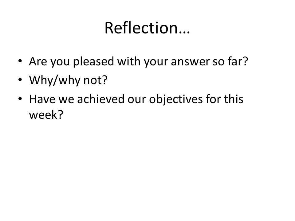 Reflection… Are you pleased with your answer so far Why/why not