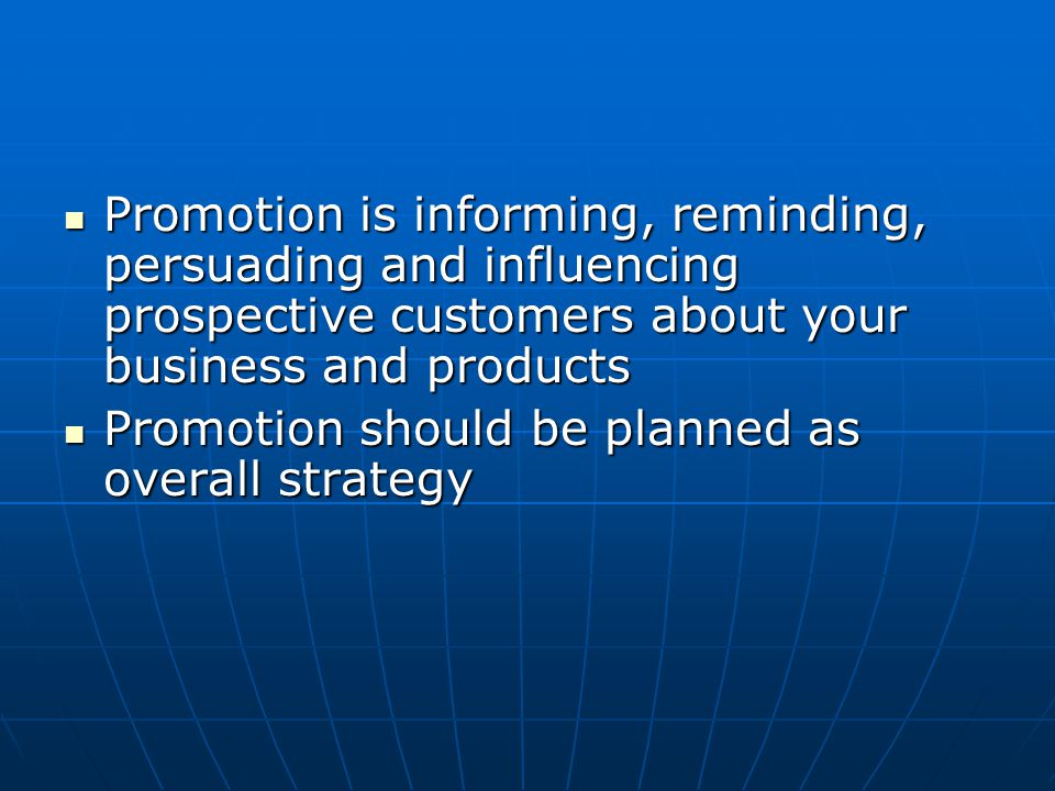 Promotion is informing, reminding, persuading and influencing prospective customers about your business and products