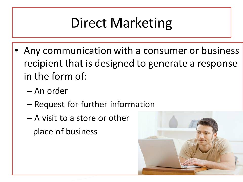 Direct Marketing Any communication with a consumer or business recipient that is designed to generate a response in the form of: