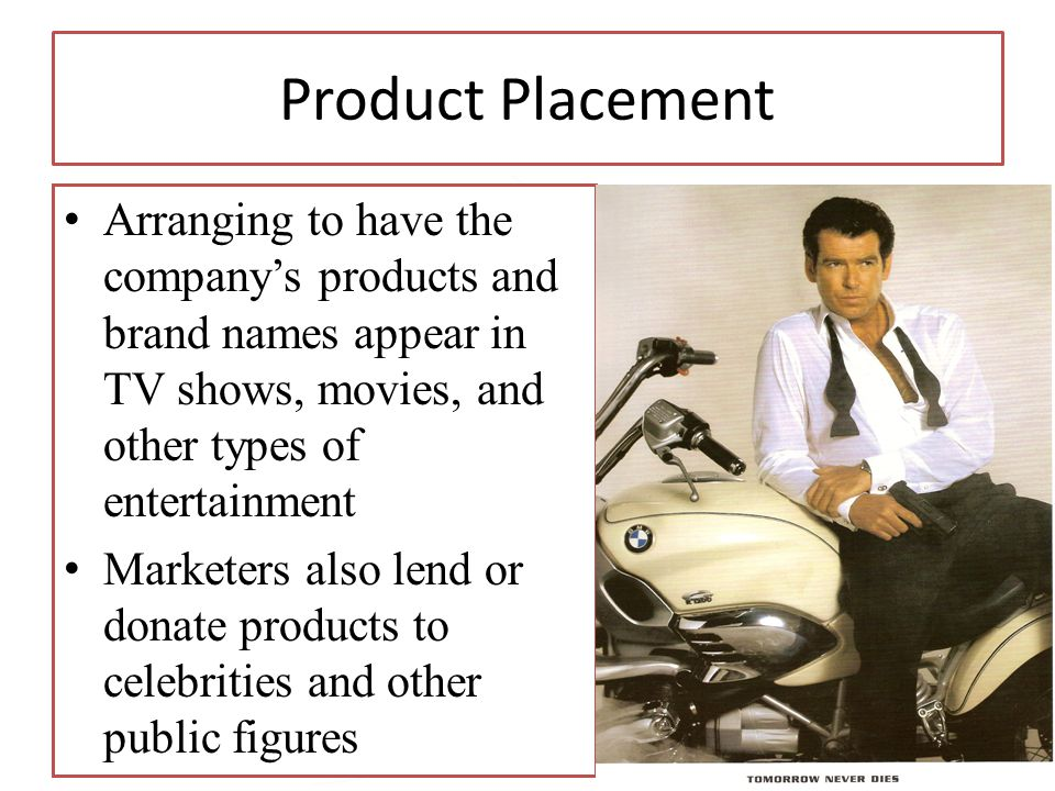 Product Placement Arranging to have the company's products and brand names appear in TV shows, movies, and other types of entertainment.