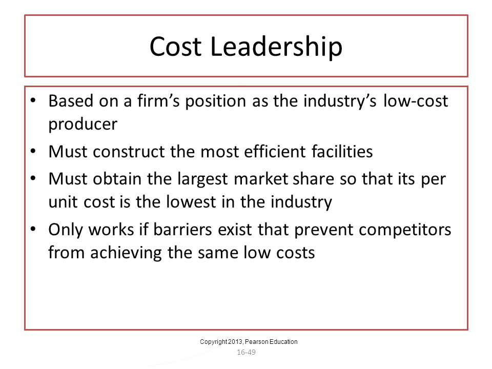 Cost Leadership Based on a firm's position as the industry's low-cost producer. Must construct the most efficient facilities.
