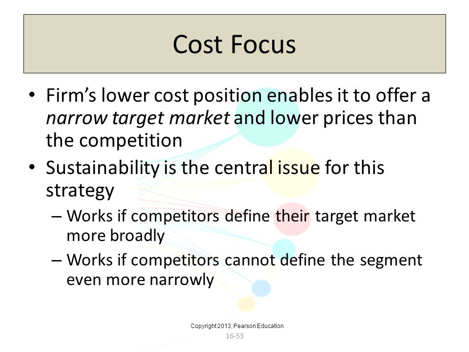 Cost Focus Firm's lower cost position enables it to offer a narrow target market and lower prices than the competition.