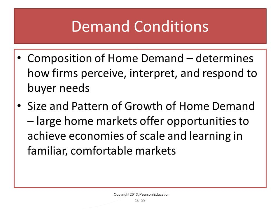 Demand Conditions Composition of Home Demand – determines how firms perceive, interpret, and respond to buyer needs.