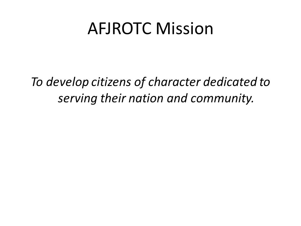 AFJROTC Mission To develop citizens of character dedicated to serving their nation and community.