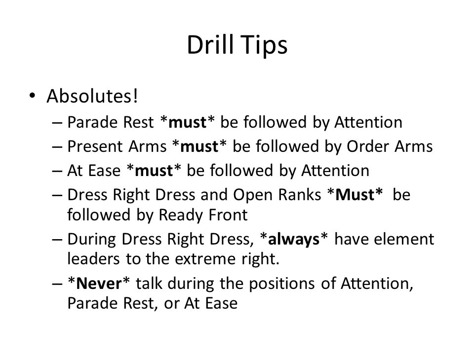 Drill Tips Absolutes! Parade Rest *must* be followed by Attention