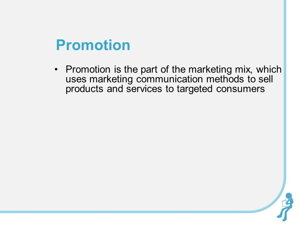 Promotion Promotion is the part of the marketing mix, which uses marketing communication methods to sell products and services to targeted consumers.