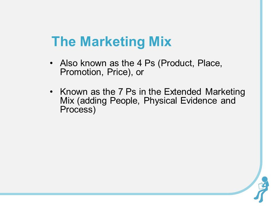 The Marketing Mix Also known as the 4 Ps (Product, Place, Promotion, Price), or.