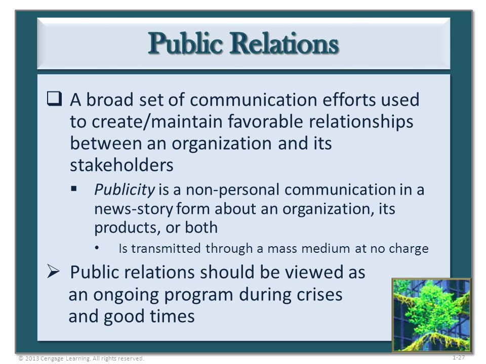 Public Relations A broad set of communication efforts used to create/maintain favorable relationships between an organization and its stakeholders.