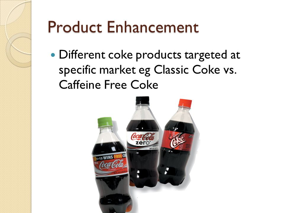 Product Enhancement Different coke products targeted at specific market eg Classic Coke vs.