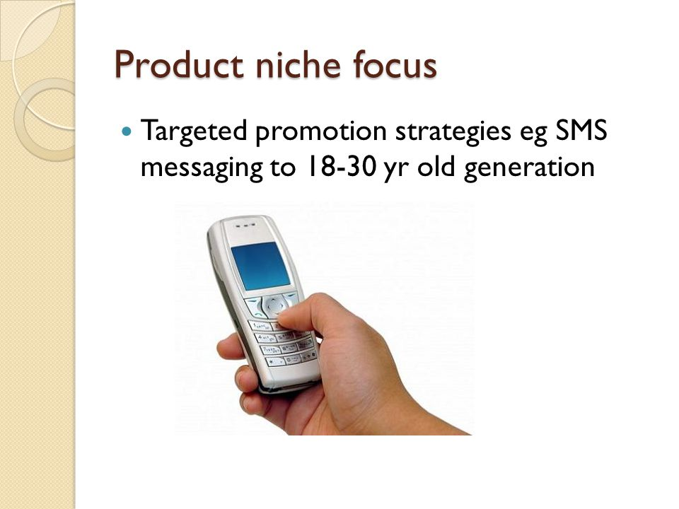 Product niche focus Targeted promotion strategies eg SMS messaging to 18-30 yr old generation