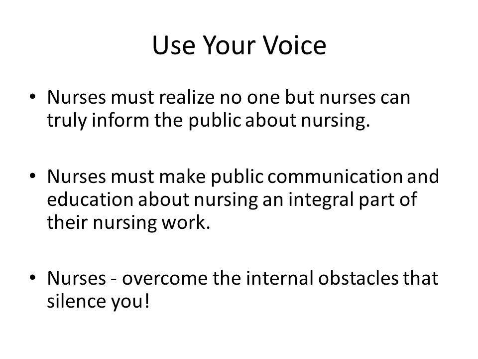 Use Your Voice Nurses must realize no one but nurses can truly inform the public about nursing.