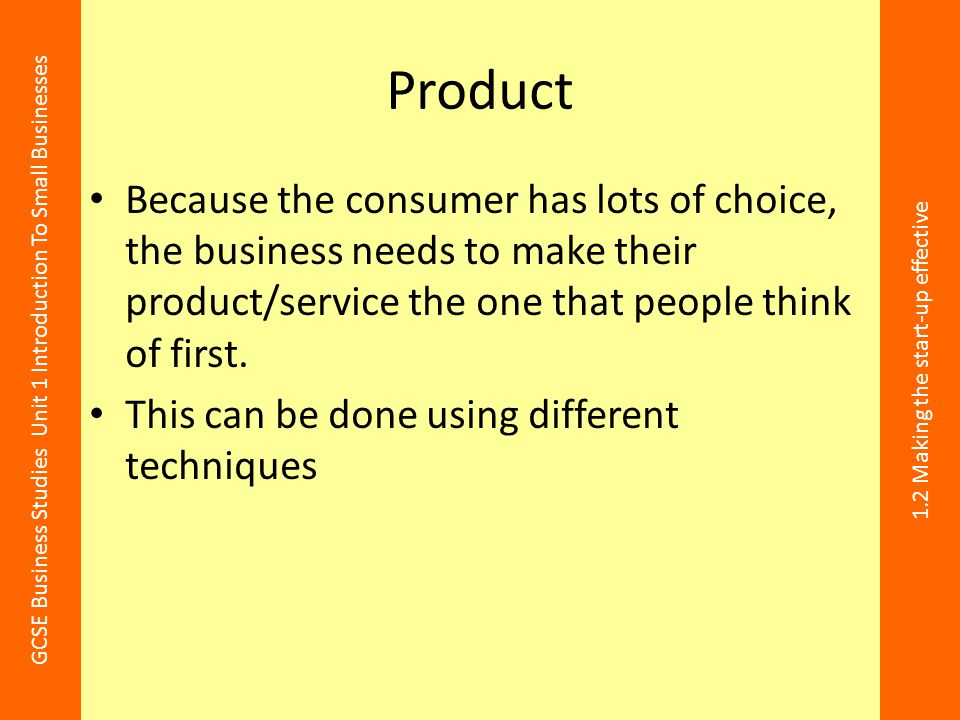 Product Because the consumer has lots of choice, the business needs to make their product/service the one that people think of first.
