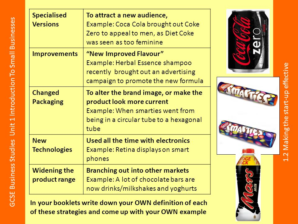 Specialised Versions To attract a new audience, Example: Coca Cola brought out Coke Zero to appeal to men, as Diet Coke was seen as too feminine.