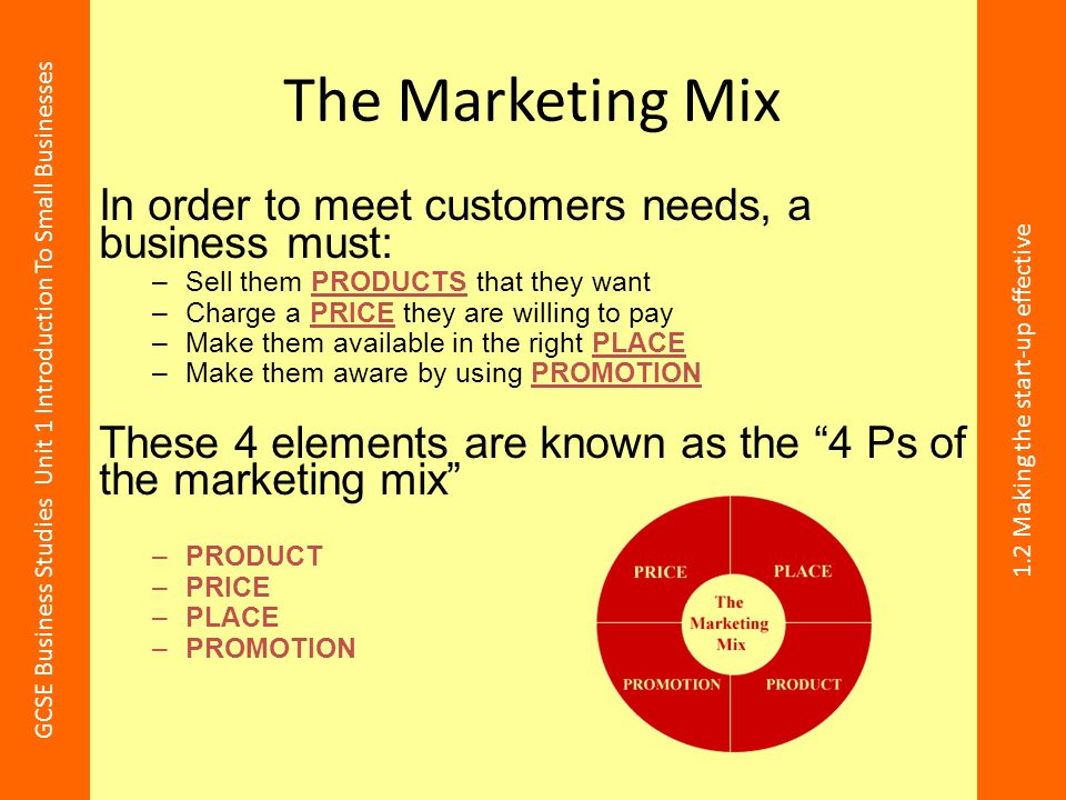The Marketing Mix In order to meet customers needs, a business must: