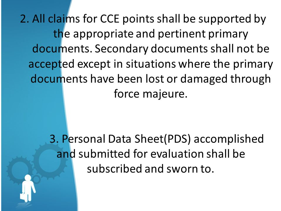 2. All claims for CCE points shall be supported by the appropriate and pertinent primary documents. Secondary documents shall not be accepted except in situations where the primary documents have been lost or damaged through force majeure.