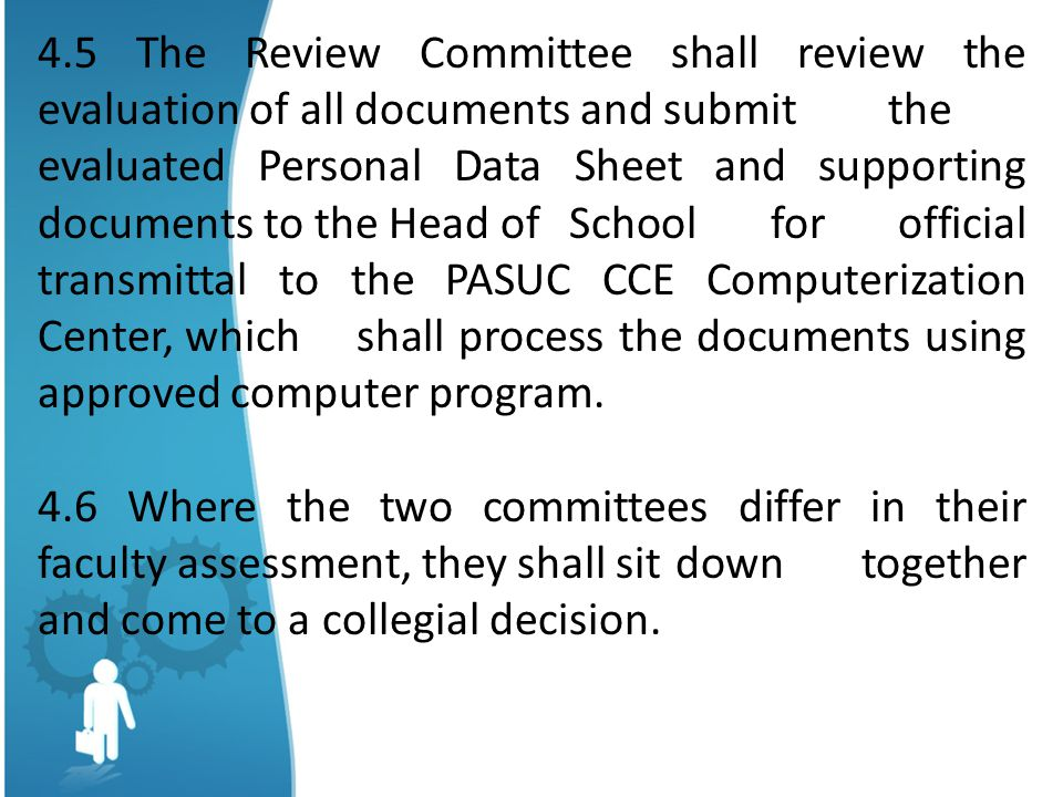 4.5 The Review Committee shall review the evaluation of all documents and submit the evaluated Personal Data Sheet and supporting documents to the Head of School for official transmittal to the PASUC CCE Computerization Center, which shall process the documents using approved computer program.