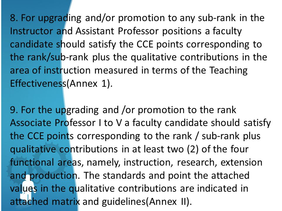 8. For upgrading and/or promotion to any sub-rank in the Instructor and Assistant Professor positions a faculty candidate should satisfy the CCE points corresponding to the rank/sub-rank plus the qualitative contributions in the area of instruction measured in terms of the Teaching Effectiveness(Annex 1).