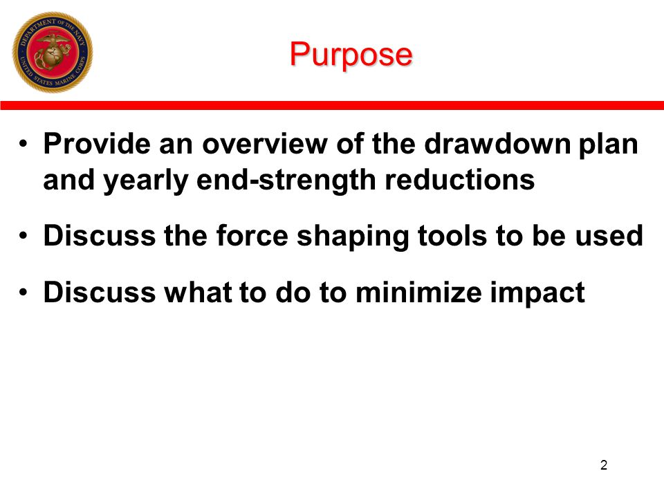 Purpose Provide an overview of the drawdown plan and yearly end-strength reductions. Discuss the force shaping tools to be used.