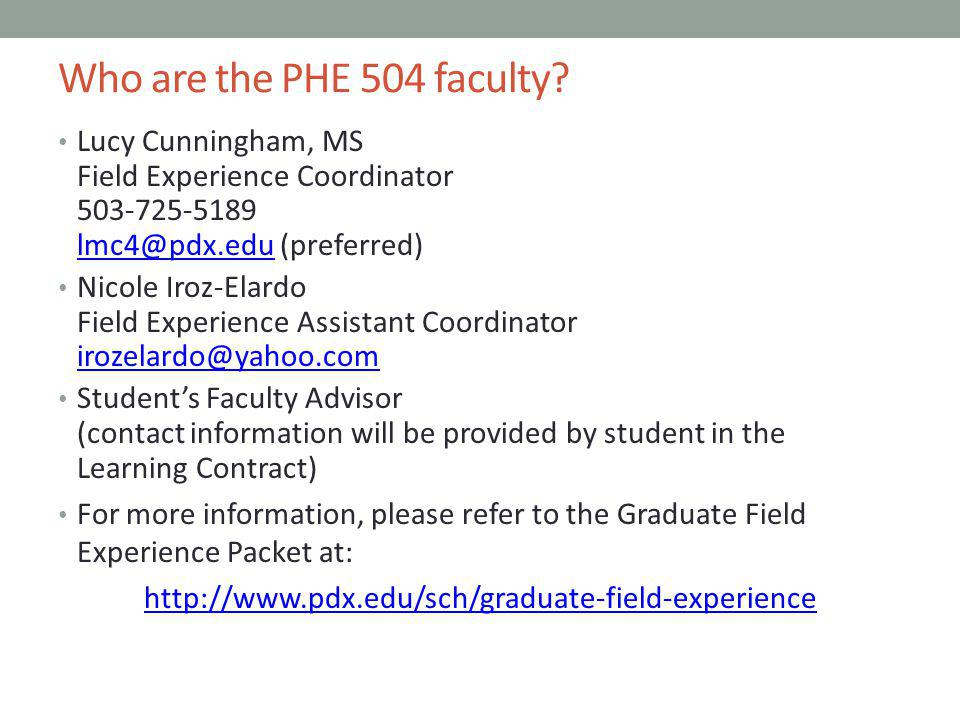 Who are the PHE 504 faculty Lucy Cunningham, MS Field Experience Coordinator 503-725-5189 lmc4@pdx.edu (preferred)