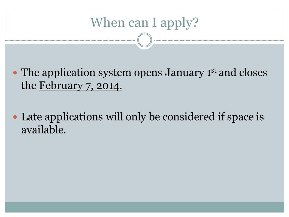 When can I apply The application system opens January 1st and closes the February 7, 2014.
