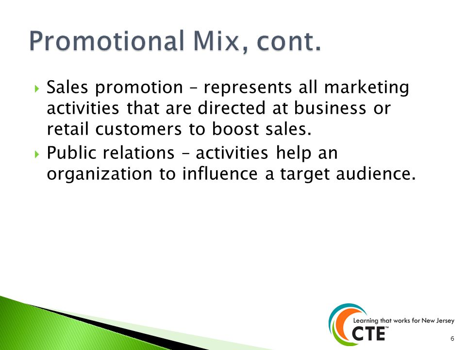 Promotional Mix, cont. Sales promotion – represents all marketing activities that are directed at business or retail customers to boost sales.
