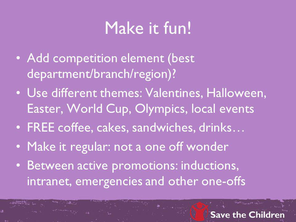 Make it fun! Add competition element (best department/branch/region)