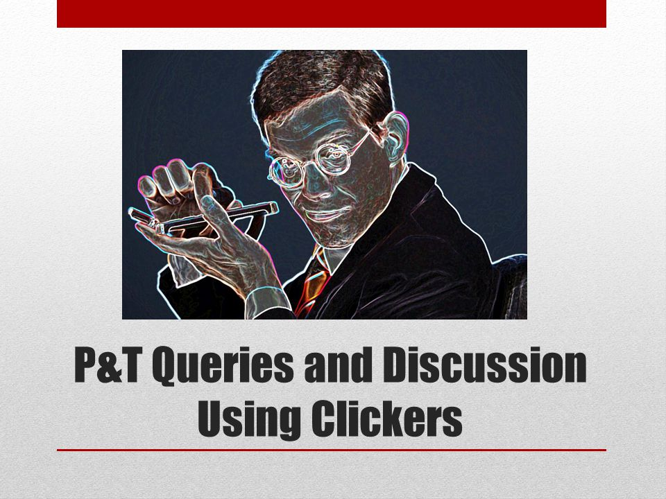 P&T Queries and Discussion Using Clickers