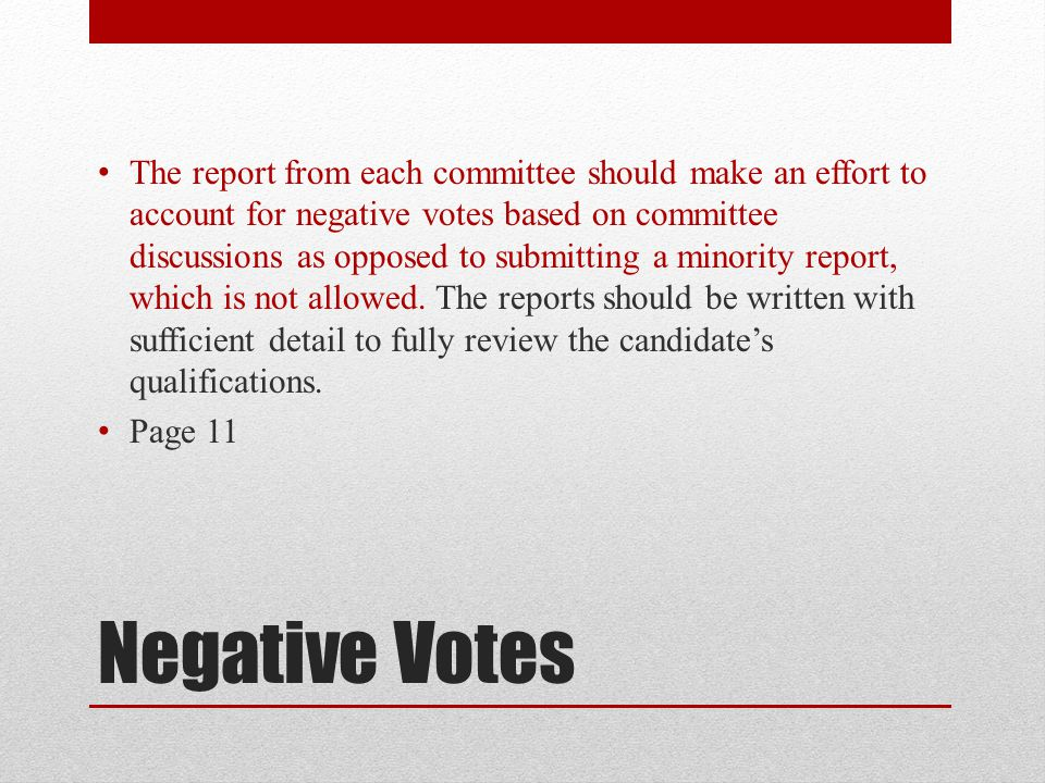 The report from each committee should make an effort to account for negative votes based on committee discussions as opposed to submitting a minority report, which is not allowed. The reports should be written with sufficient detail to fully review the candidate's qualifications.