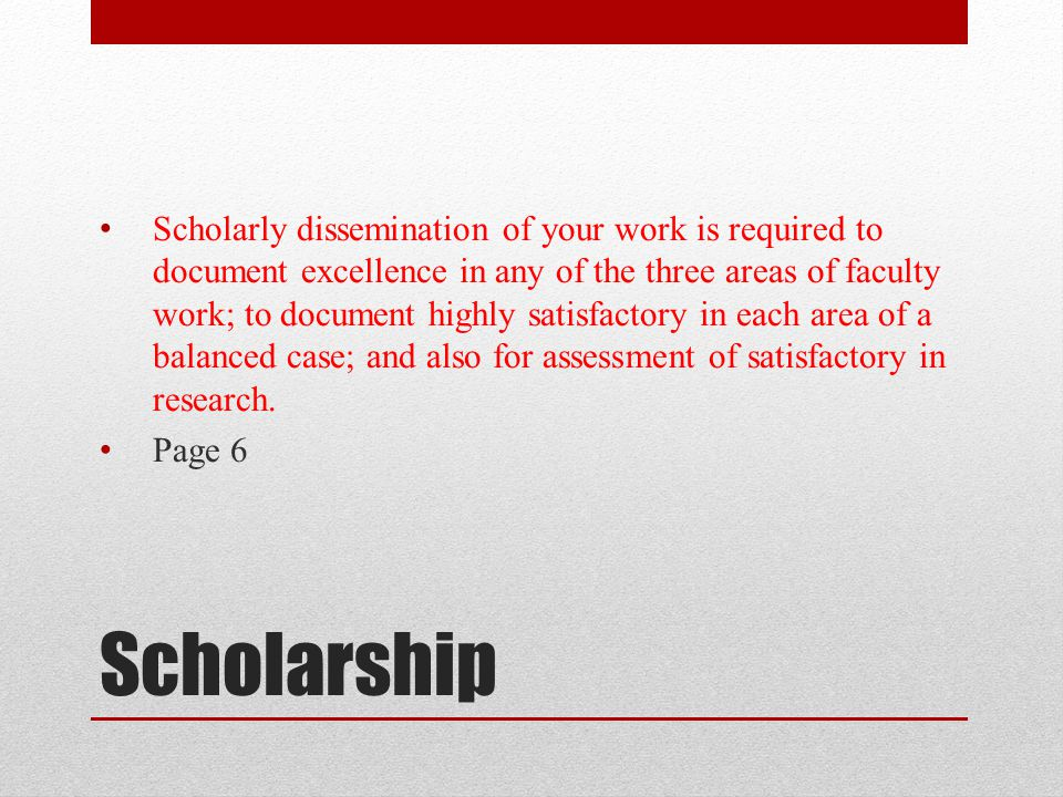 Scholarly dissemination of your work is required to document excellence in any of the three areas of faculty work; to document highly satisfactory in each area of a balanced case; and also for assessment of satisfactory in research.