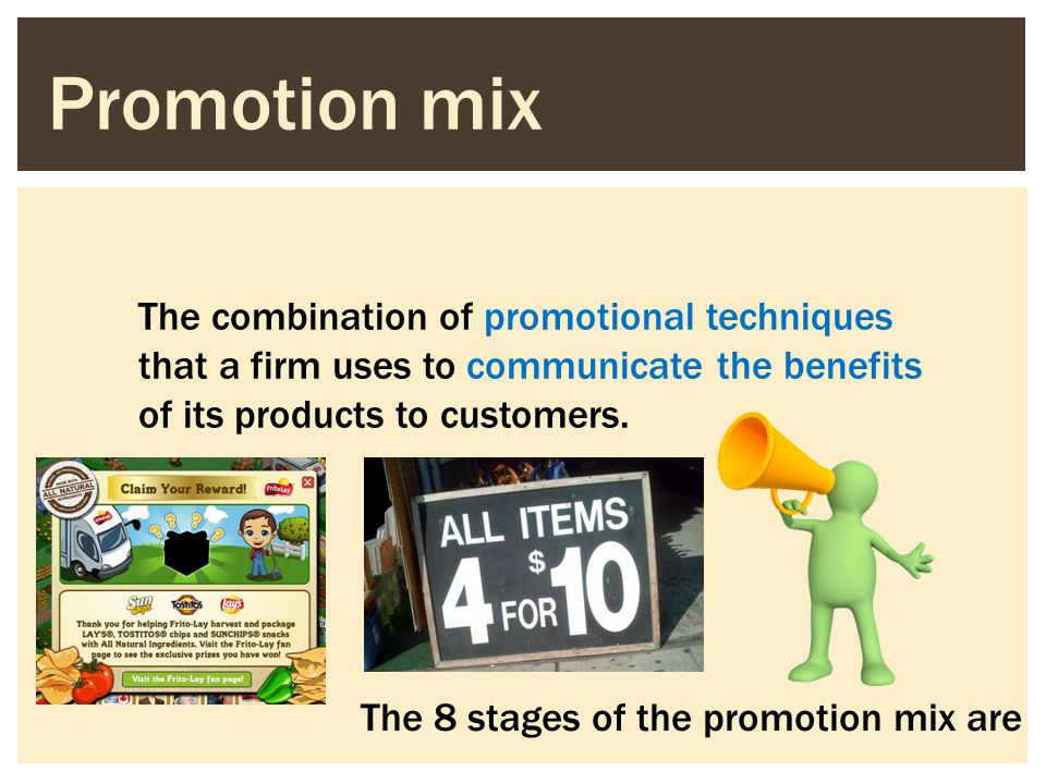 Promotion mix The combination of promotional techniques that a firm uses to communicate the benefits of its products to customers.