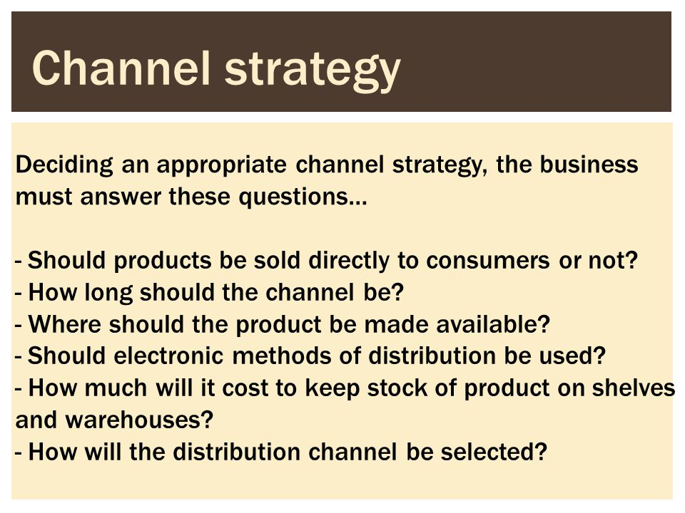 Channel strategy Deciding an appropriate channel strategy, the business must answer these questions…