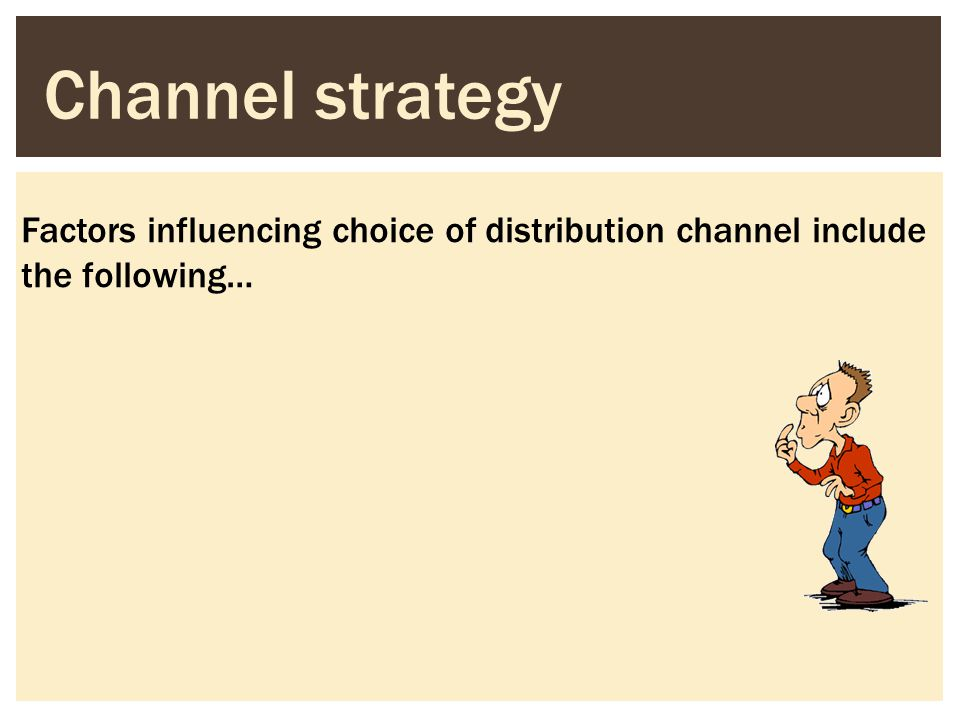 Channel strategy Factors influencing choice of distribution channel include the following…