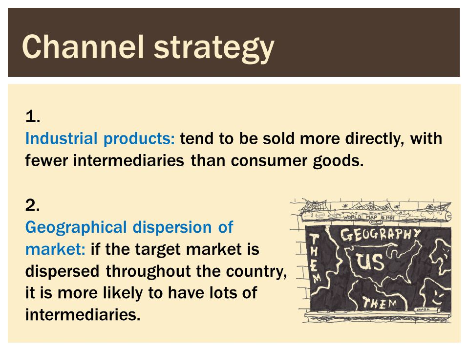 Channel strategy 1. Industrial products: tend to be sold more directly, with fewer intermediaries than consumer goods.
