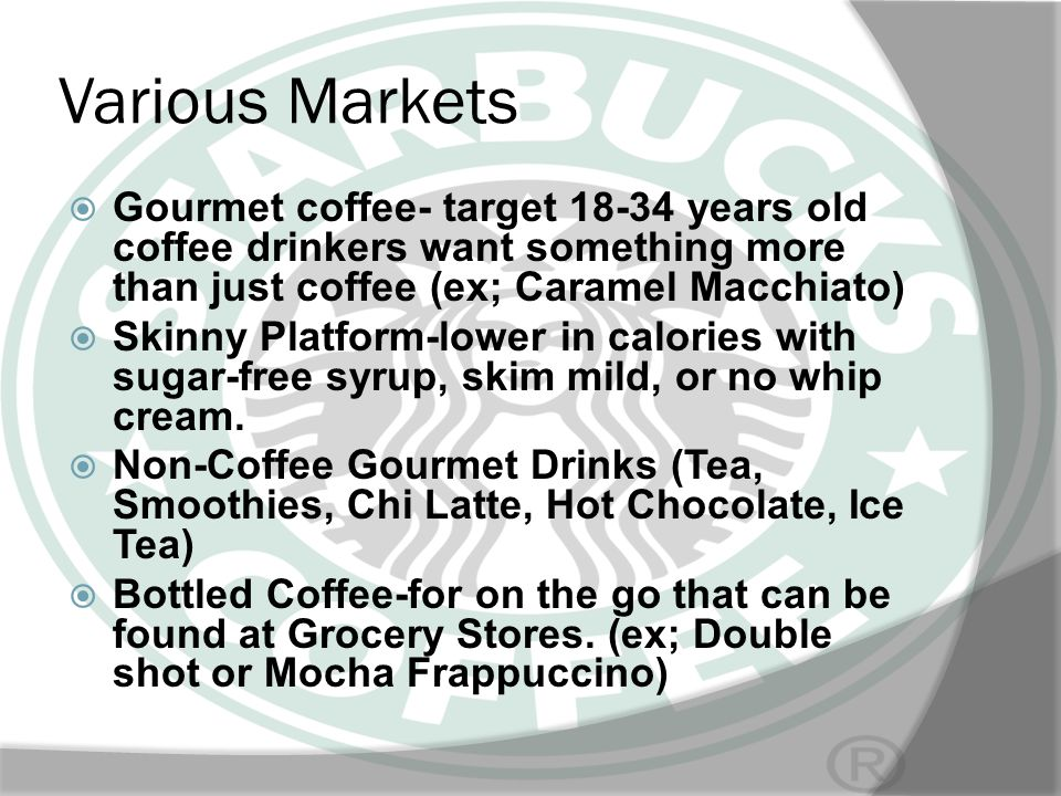 Various Markets Gourmet coffee- target 18-34 years old coffee drinkers want something more than just coffee (ex; Caramel Macchiato)