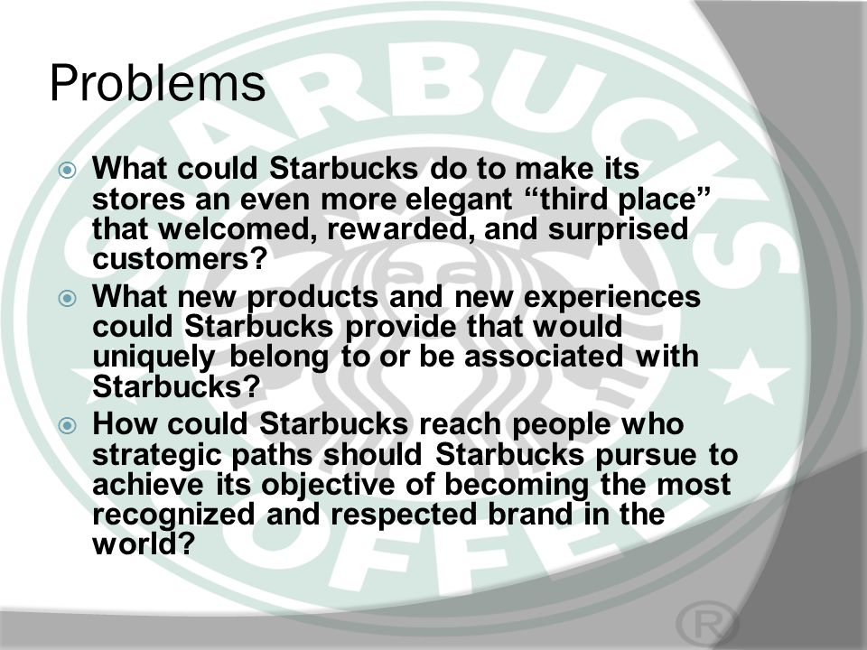 Problems What could Starbucks do to make its stores an even more elegant third place that welcomed, rewarded, and surprised customers
