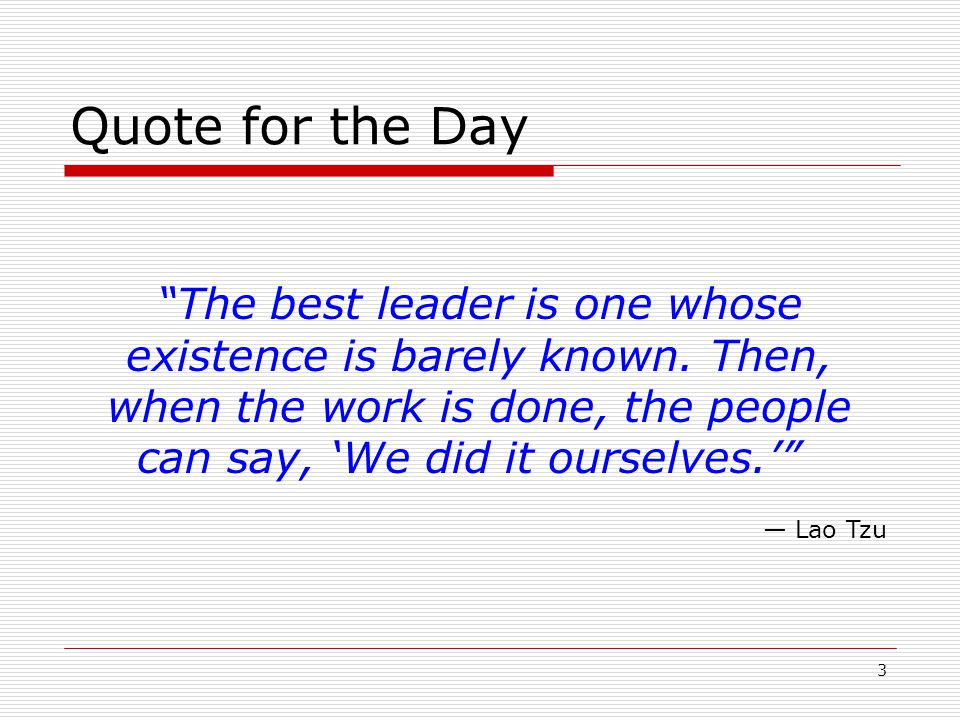 Quote for the Day The best leader is one whose existence is barely known. Then, when the work is done, the people can say, 'We did it ourselves.'